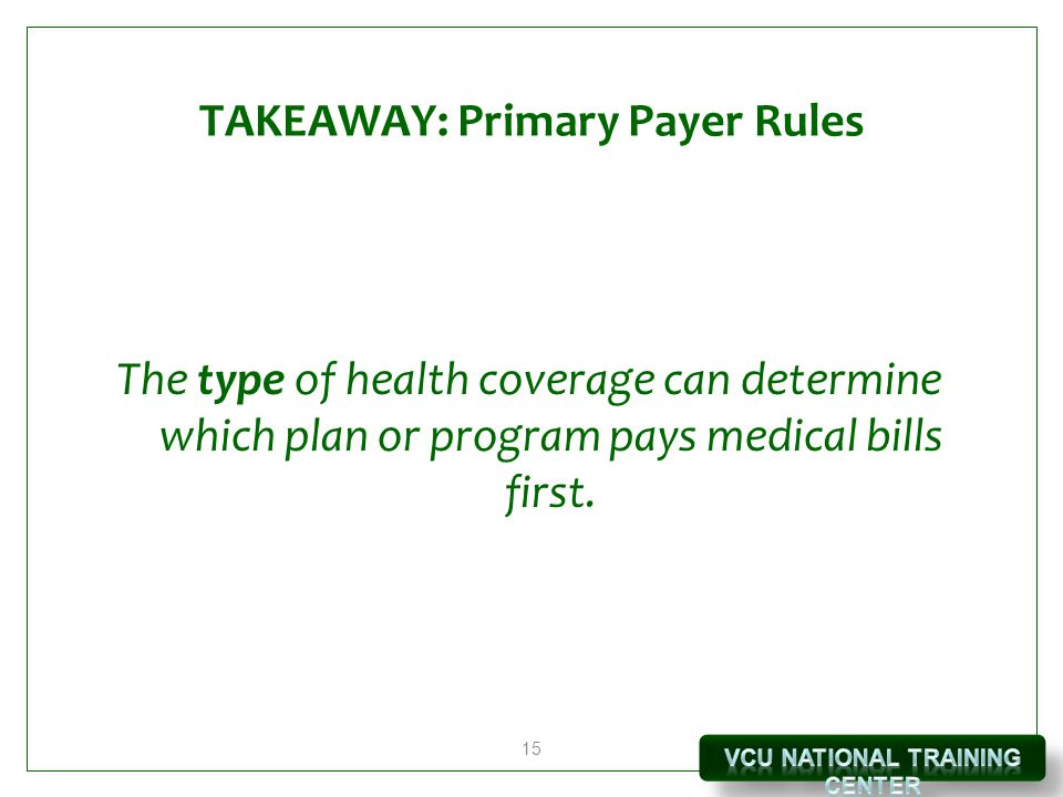 15 TAKEAWAY: Primary Payer Rules The type of health coverage can determine which plan or program pays medical bills first.