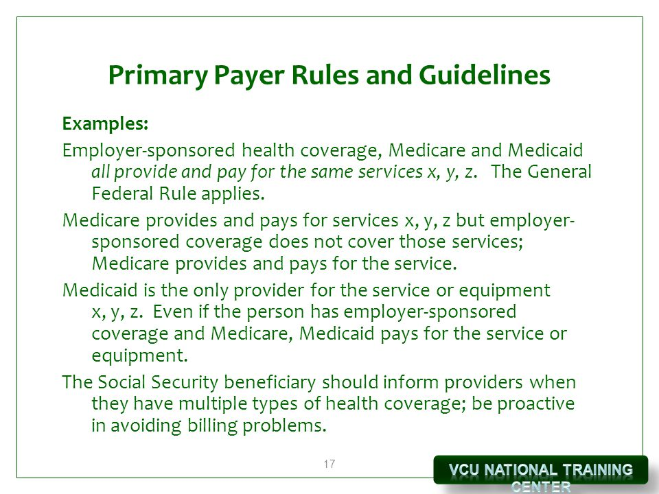 17 Primary Payer Rules and Guidelines Examples: Employer-sponsored health coverage, Medicare and Medicaid all provide and pay for the same services x, y, z.
