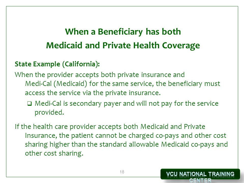 18 When a Beneficiary has both Medicaid and Private Health Coverage State Example (California): When the provider accepts both private insurance and M