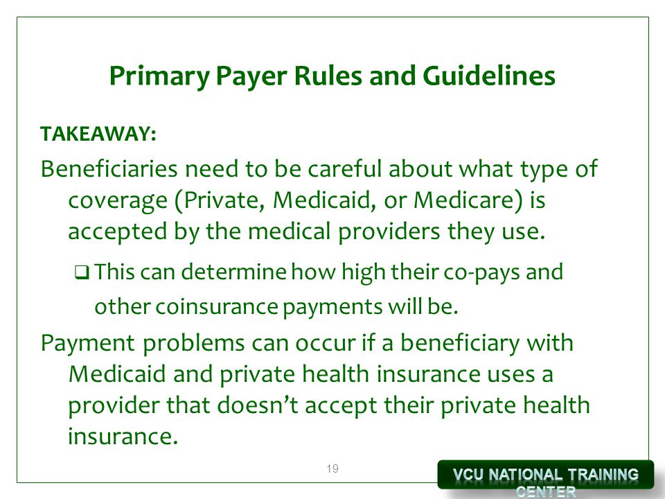 19 Primary Payer Rules and Guidelines TAKEAWAY: Beneficiaries need to be careful about what type of coverage (Private, Medicaid, or Medicare) is accepted by the medical providers they use.