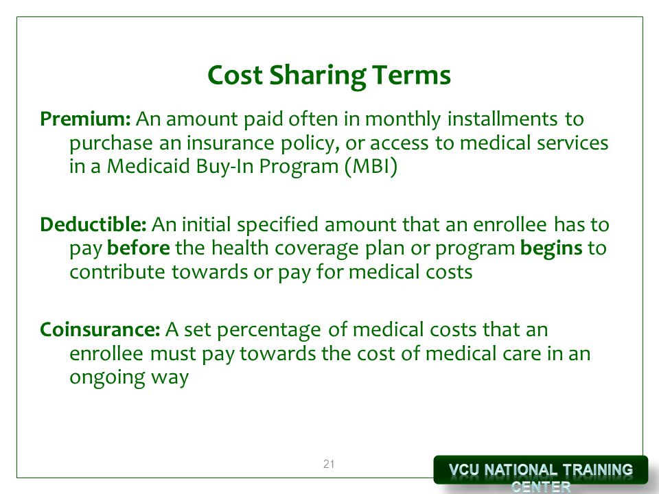 21 Cost Sharing Terms Premium: An amount paid often in monthly installments to purchase an insurance policy, or access to medical services in a Medicaid Buy-In Program (MBI) Deductible: An initial specified amount that an enrollee has to pay before the health coverage plan or program begins to contribute towards or pay for medical costs Coinsurance: A set percentage of medical costs that an enrollee must pay towards the cost of medical care in an ongoing way
