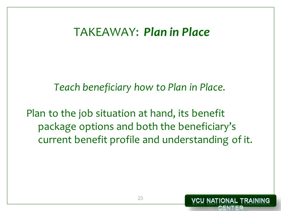 23 TAKEAWAY: Plan in Place Teach beneficiary how to Plan in Place. Plan to the job situation at hand, its benefit package options and both the benefic