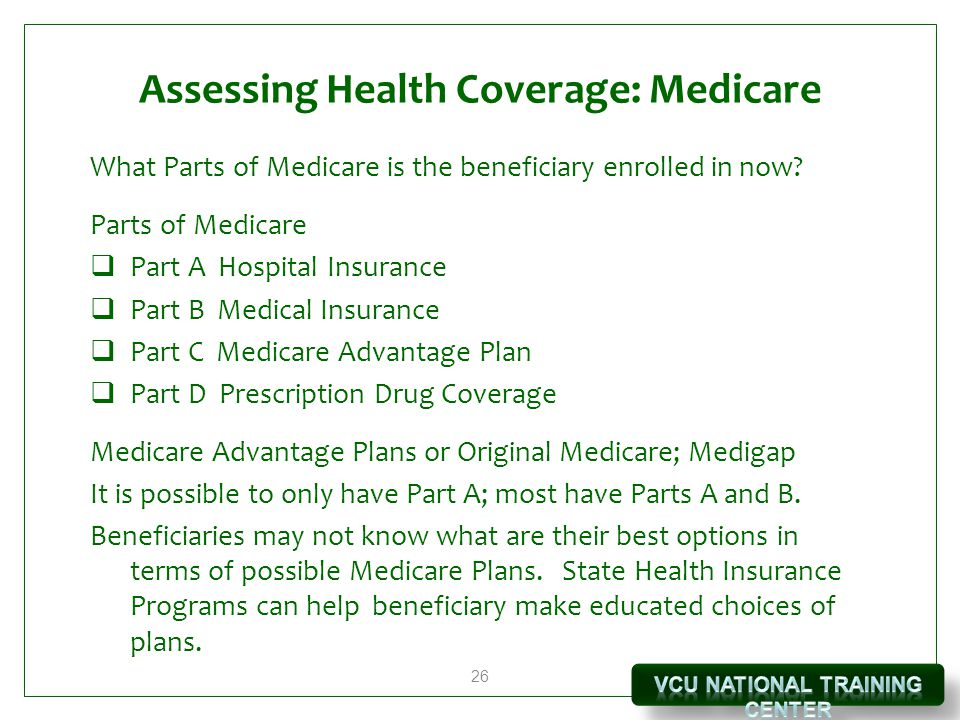 26 Assessing Health Coverage: Medicare What Parts of Medicare is the beneficiary enrolled in now? Parts of Medicare  Part A Hospital Insurance  Part