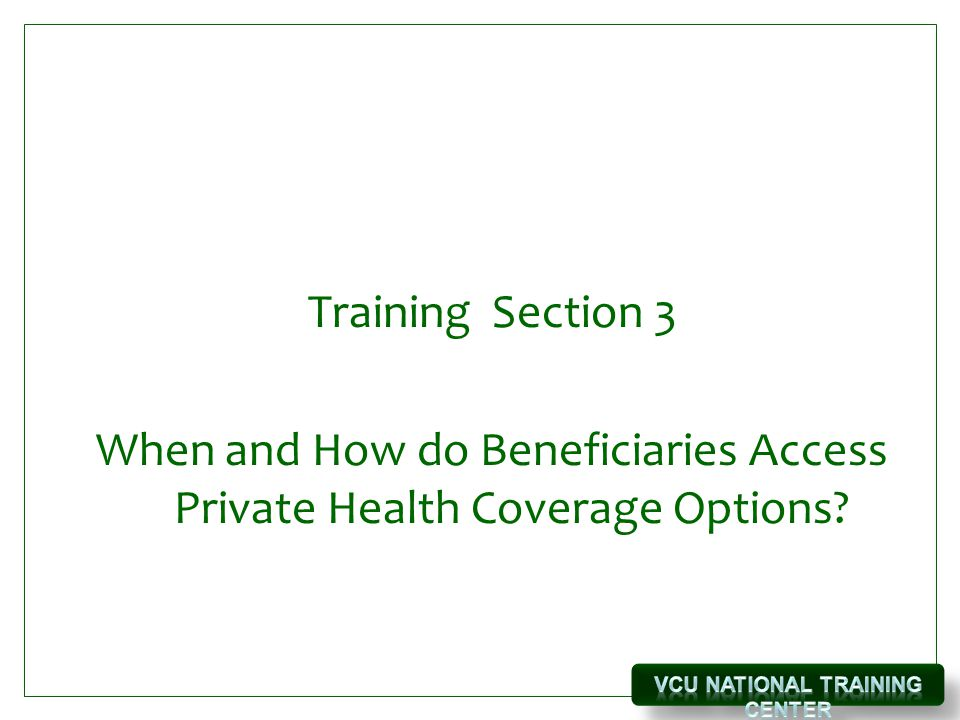 Training Section 3 When and How do Beneficiaries Access Private Health Coverage Options