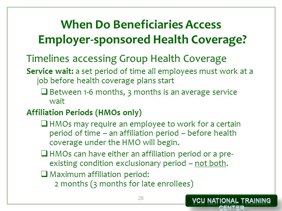 28 When Do Beneficiaries Access Employer-sponsored Health Coverage? Timelines accessing Group Health Coverage Service wait: a set period of time all e