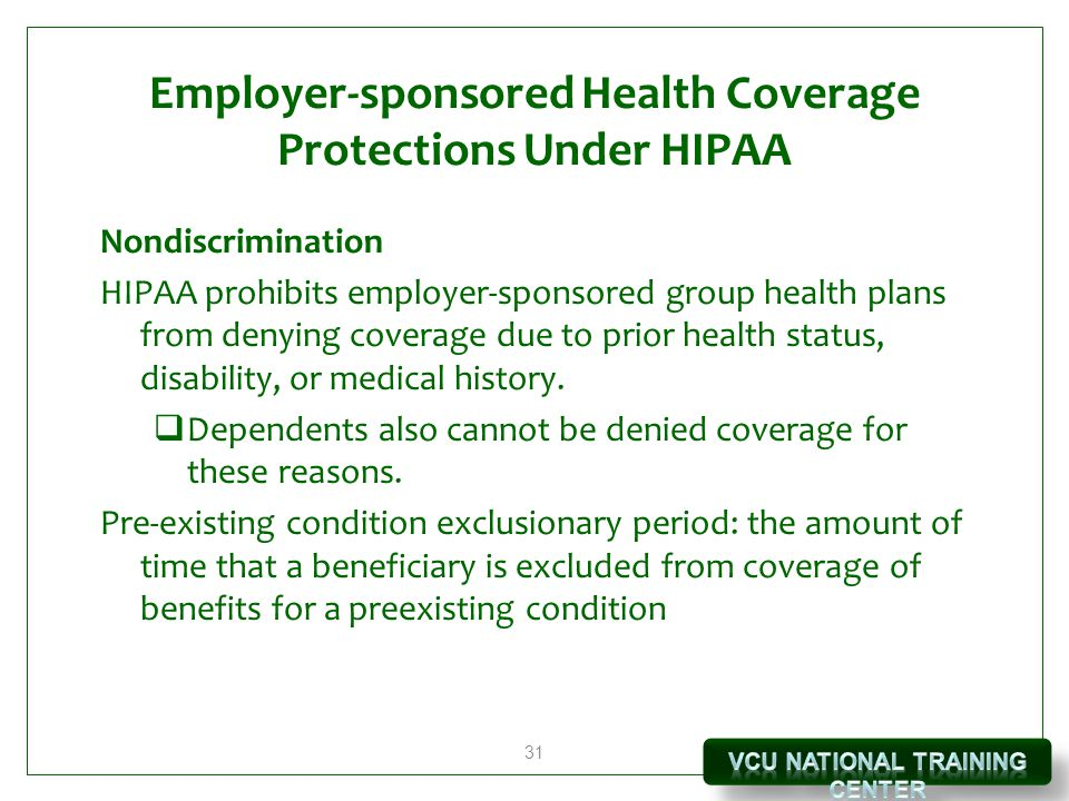 31 Employer-sponsored Health Coverage Protections Under HIPAA Nondiscrimination HIPAA prohibits employer-sponsored group health plans from denying coverage due to prior health status, disability, or medical history.