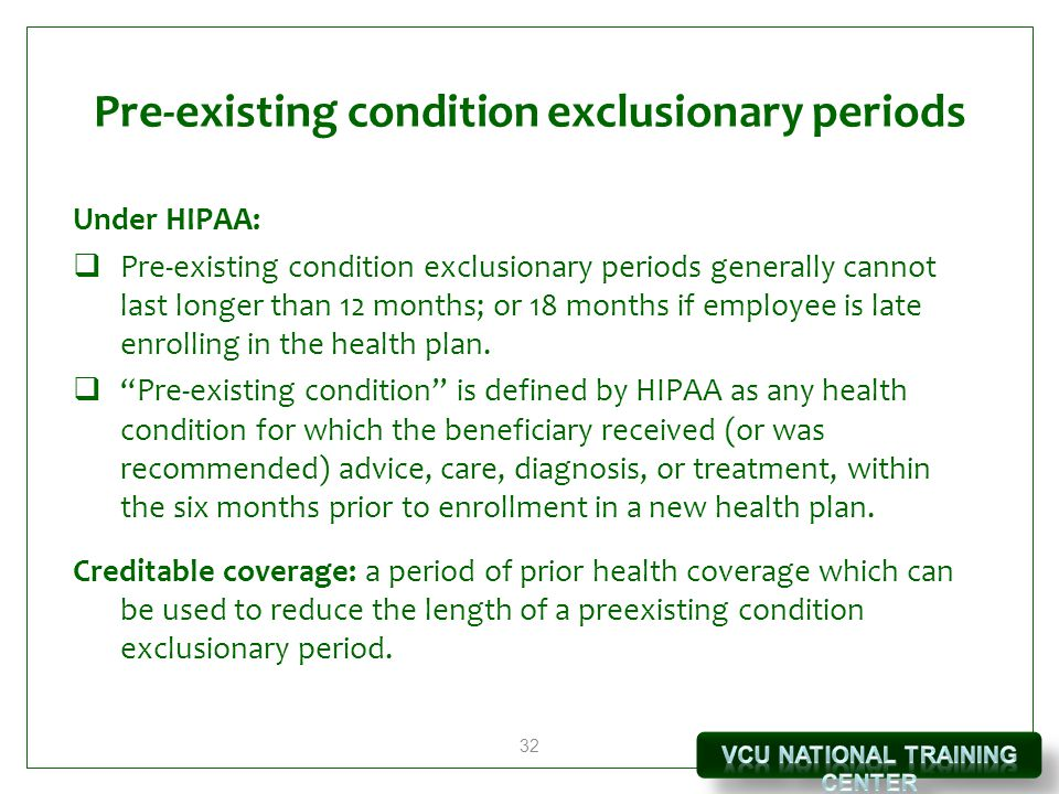 32 Pre-existing condition exclusionary periods Under HIPAA:  Pre-existing condition exclusionary periods generally cannot last longer than 12 months; or 18 months if employee is late enrolling in the health plan.