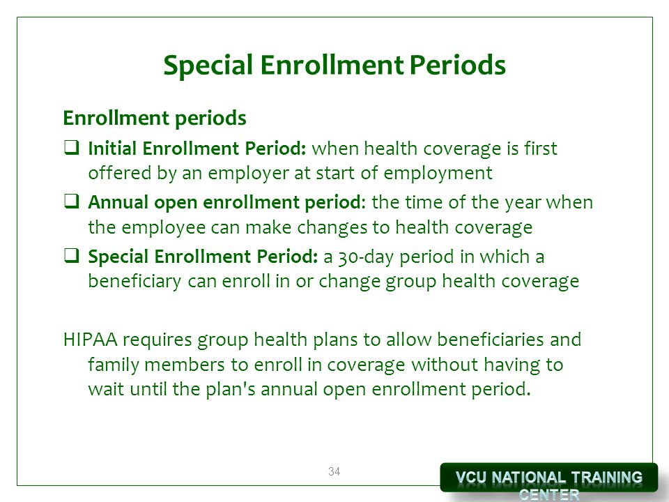 34 Special Enrollment Periods Enrollment periods  Initial Enrollment Period: when health coverage is first offered by an employer at start of employment  Annual open enrollment period: the time of the year when the employee can make changes to health coverage  Special Enrollment Period: a 30-day period in which a beneficiary can enroll in or change group health coverage HIPAA requires group health plans to allow beneficiaries and family members to enroll in coverage without having to wait until the plan s annual open enrollment period.
