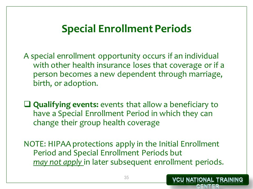 35 Special Enrollment Periods A special enrollment opportunity occurs if an individual with other health insurance loses that coverage or if a person becomes a new dependent through marriage, birth, or adoption.