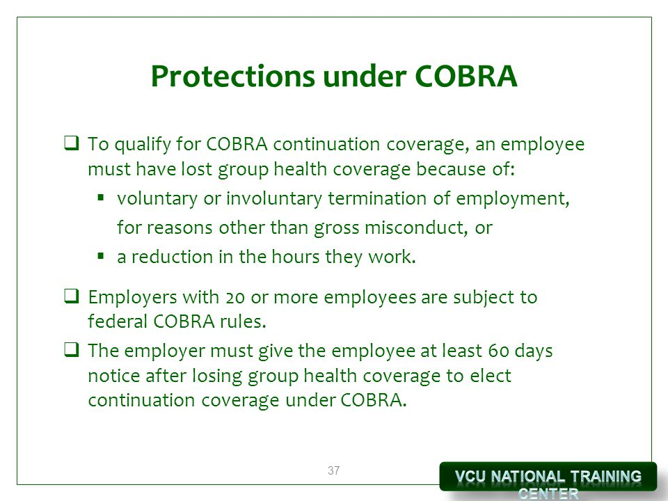 37 Protections under COBRA  To qualify for COBRA continuation coverage, an employee must have lost group health coverage because of:  voluntary or involuntary termination of employment, for reasons other than gross misconduct, or  a reduction in the hours they work.