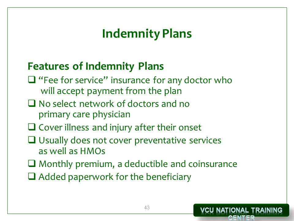 43 Indemnity Plans Features of Indemnity Plans  Fee for service insurance for any doctor who will accept payment from the plan  No select network of doctors and no primary care physician  Cover illness and injury after their onset  Usually does not cover preventative services as well as HMOs  Monthly premium, a deductible and coinsurance  Added paperwork for the beneficiary