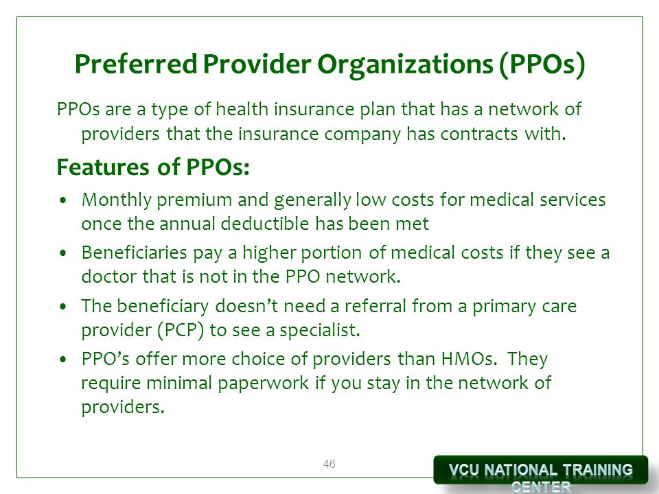 46 Preferred Provider Organizations (PPOs) PPOs are a type of health insurance plan that has a network of providers that the insurance company has contracts with.
