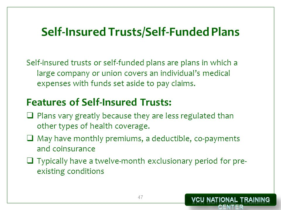 47 Self-Insured Trusts/Self-Funded Plans Self-insured trusts or self-funded plans are plans in which a large company or union covers an individual's medical expenses with funds set aside to pay claims.