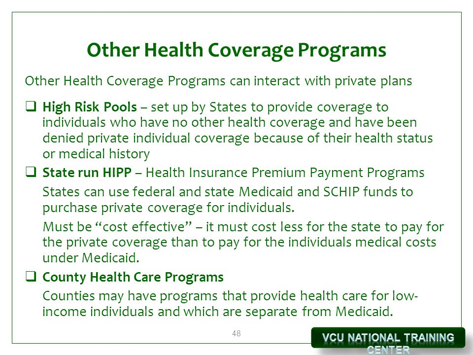 48 Other Health Coverage Programs Other Health Coverage Programs can interact with private plans  High Risk Pools – set up by States to provide coverage to individuals who have no other health coverage and have been denied private individual coverage because of their health status or medical history  State run HIPP – Health Insurance Premium Payment Programs States can use federal and state Medicaid and SCHIP funds to purchase private coverage for individuals.
