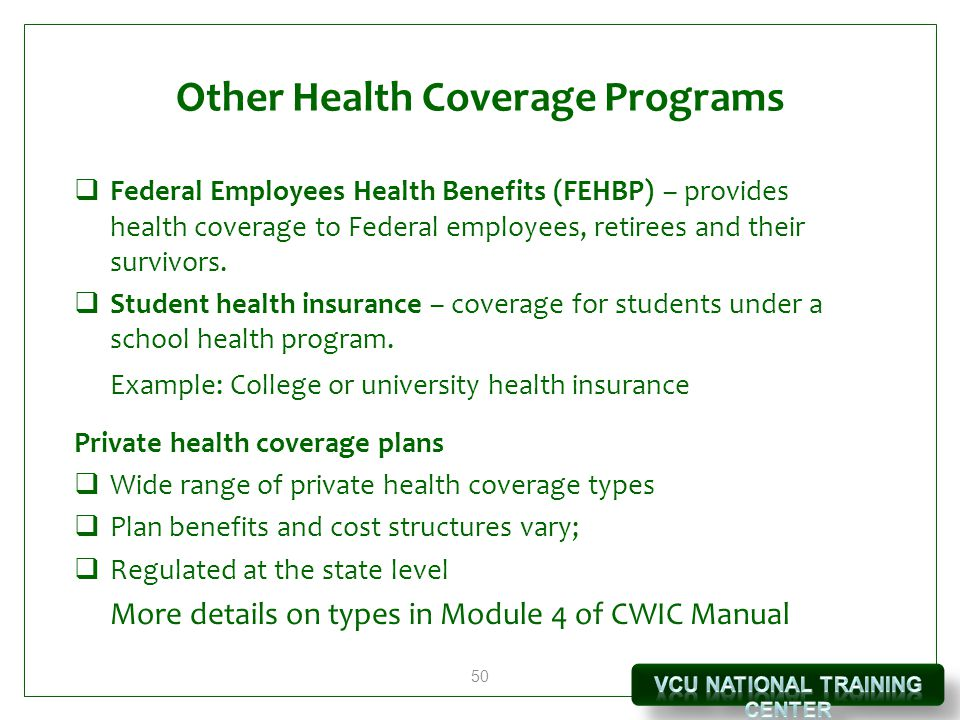 50 Other Health Coverage Programs  Federal Employees Health Benefits (FEHBP) – provides health coverage to Federal employees, retirees and their survivors.
