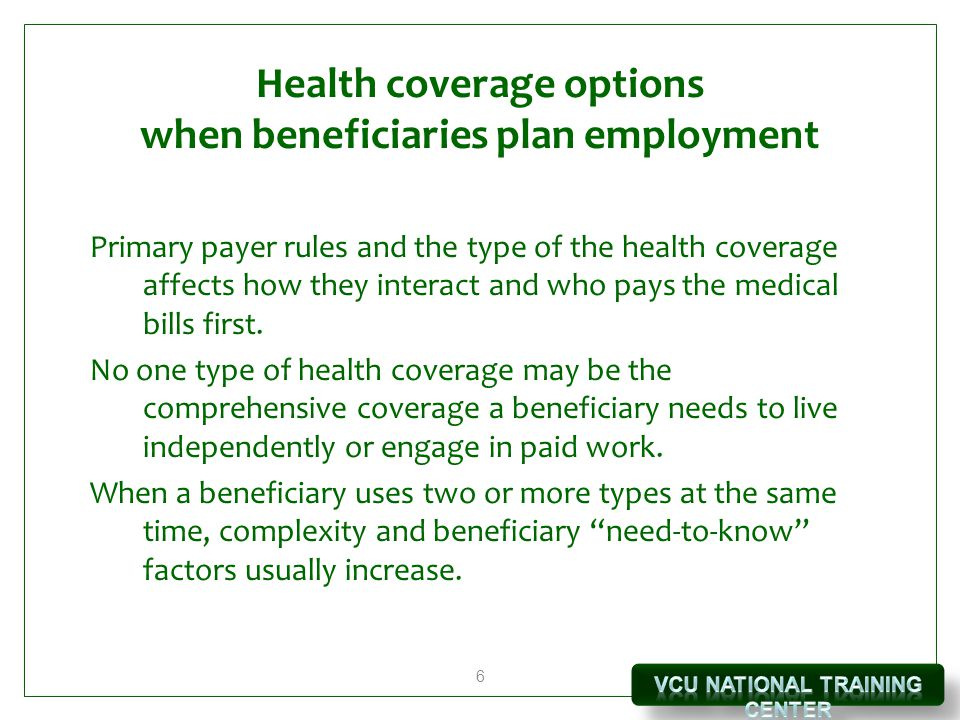 6 Health coverage options when beneficiaries plan employment Primary payer rules and the type of the health coverage affects how they interact and who pays the medical bills first.