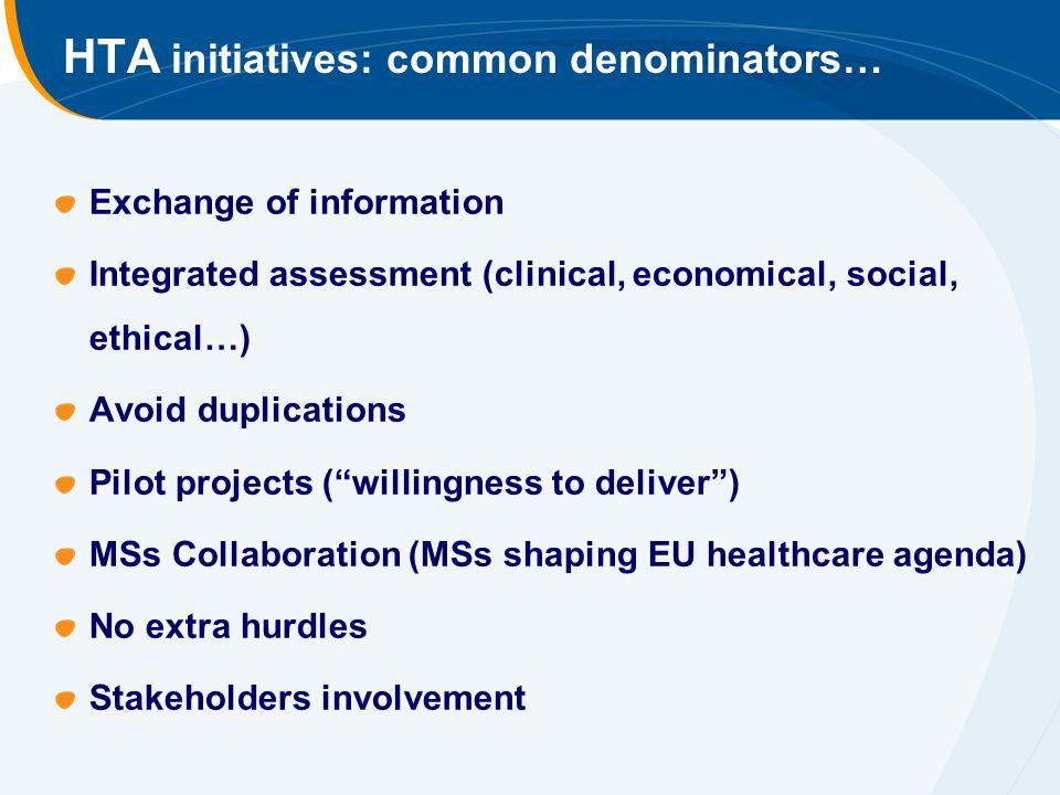 HTA initiatives: common denominators… Exchange of information Integrated assessment (clinical, economical, social, ethical…) Avoid duplications Pilot