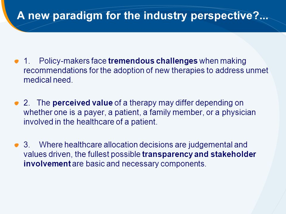 A new paradigm for the industry perspective?... 1. Policy-makers face tremendous challenges when making recommendations for the adoption of new therap