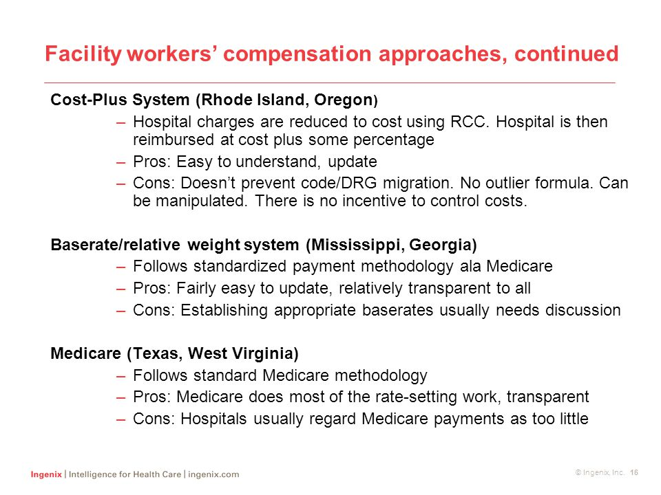 © Ingenix, Inc. 16 Facility workers' compensation approaches, continued Cost-Plus System (Rhode Island, Oregon ) –Hospital charges are reduced to cost
