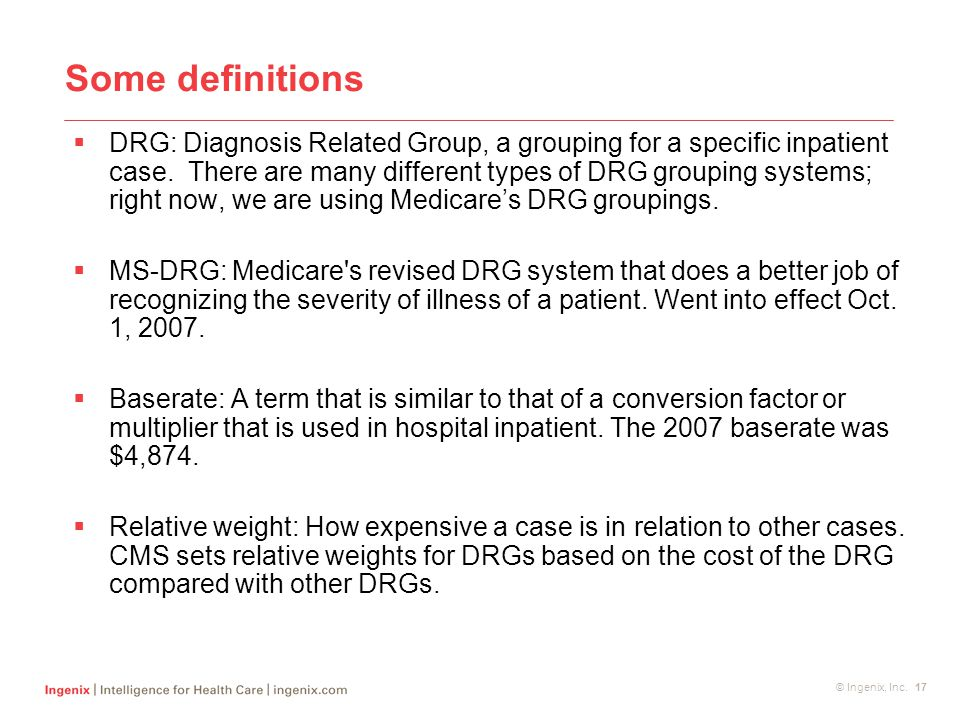 © Ingenix, Inc. 17 Some definitions  DRG: Diagnosis Related Group, a grouping for a specific inpatient case. There are many different types of DRG gr