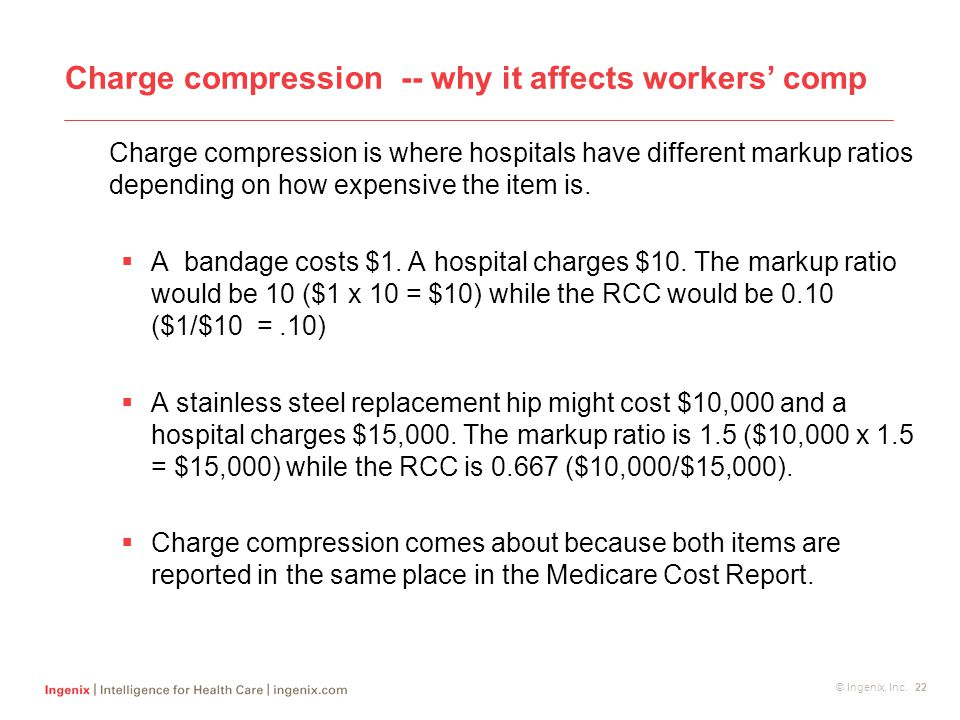 © Ingenix, Inc. 22 Charge compression -- why it affects workers' comp Charge compression is where hospitals have different markup ratios depending on