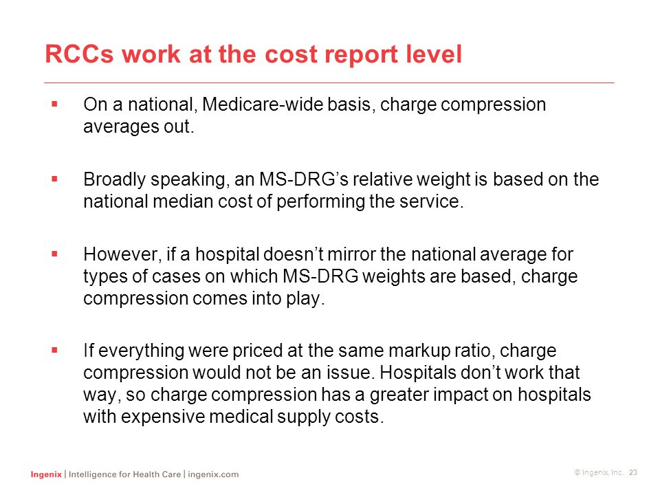 © Ingenix, Inc. 23 RCCs work at the cost report level  On a national, Medicare-wide basis, charge compression averages out.  Broadly speaking, an MS