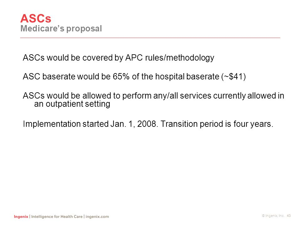 © Ingenix, Inc. 43 ASCs Medicare's proposal ASCs would be covered by APC rules/methodology ASC baserate would be 65% of the hospital baserate (~$41) A