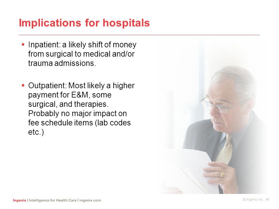 © Ingenix, Inc. 47 Implications for hospitals  Inpatient: a likely shift of money from surgical to medical and/or trauma admissions.  Outpatient: Mo