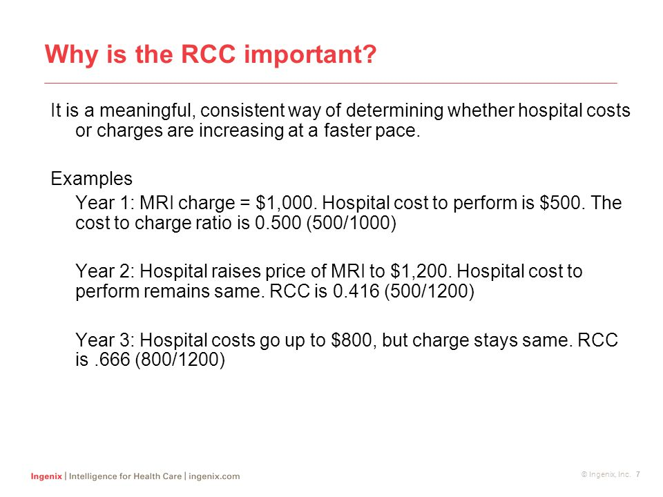© Ingenix, Inc. 7 Why is the RCC important? It is a meaningful, consistent way of determining whether hospital costs or charges are increasing at a fa