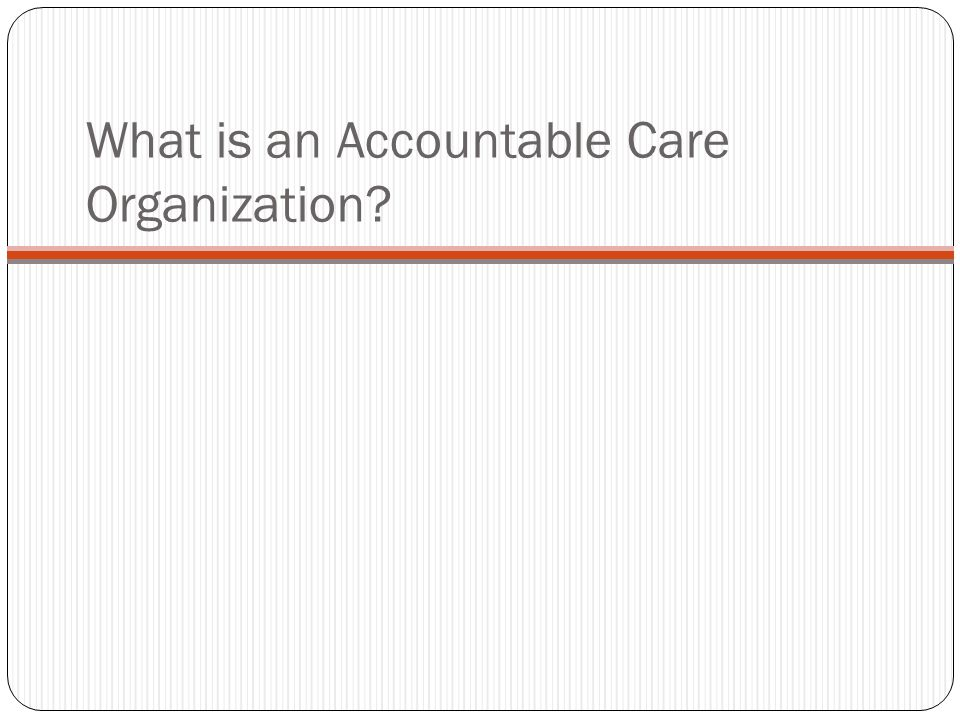 What is an Accountable Care Organization?