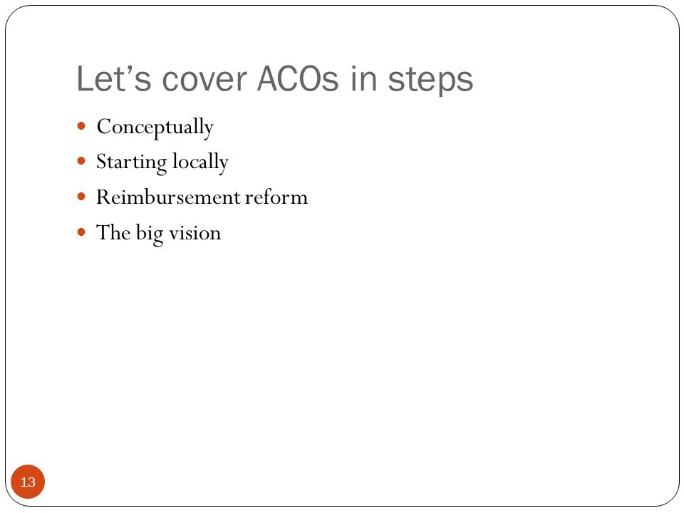 Let's cover ACOs in steps 13 Conceptually Starting locally Reimbursement reform The big vision