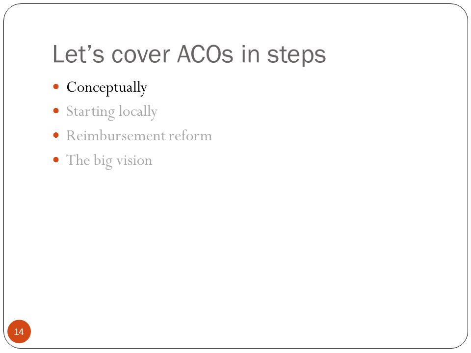 Let's cover ACOs in steps 14 Conceptually Starting locally Reimbursement reform The big vision