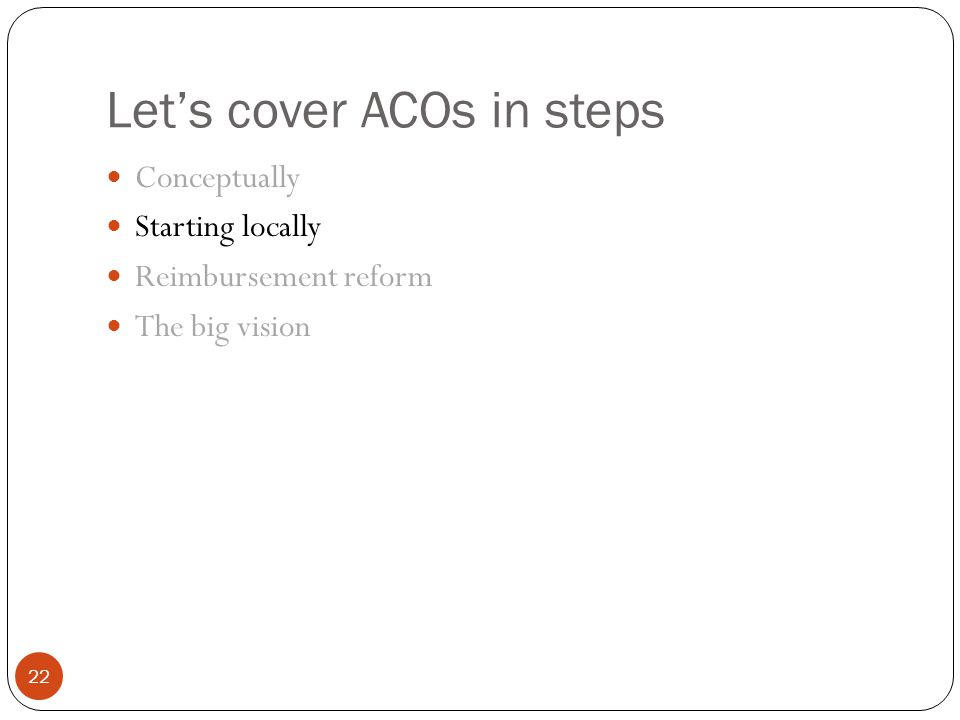 Let's cover ACOs in steps 22 Conceptually Starting locally Reimbursement reform The big vision