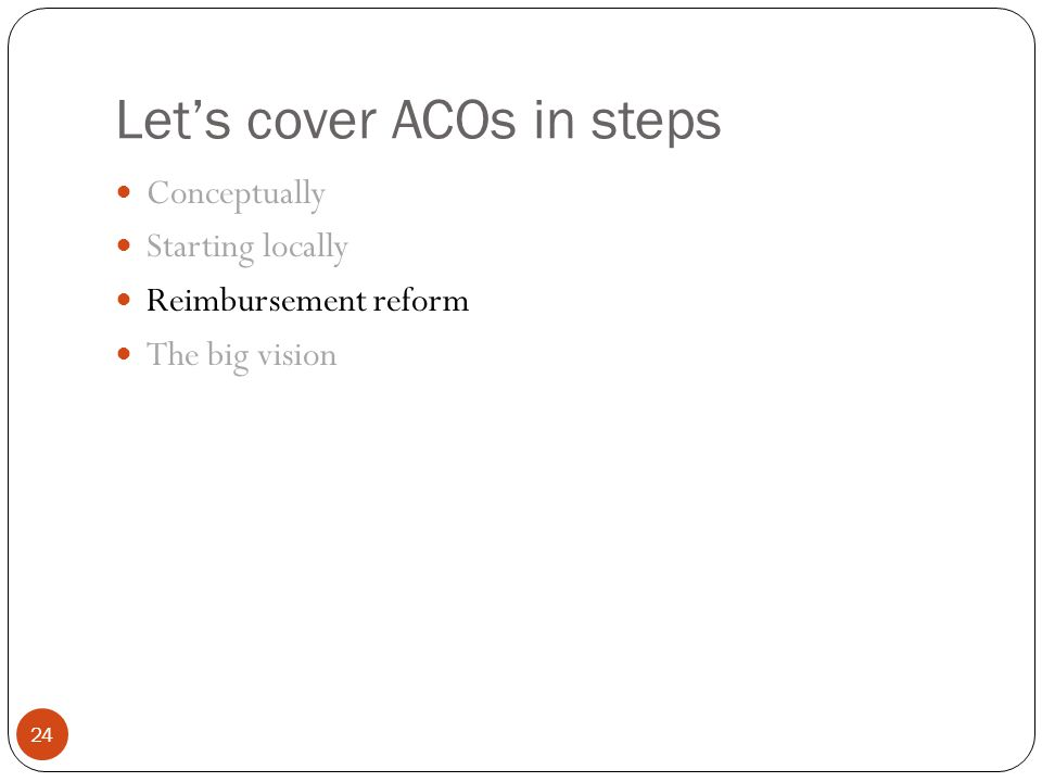 Let's cover ACOs in steps 24 Conceptually Starting locally Reimbursement reform The big vision