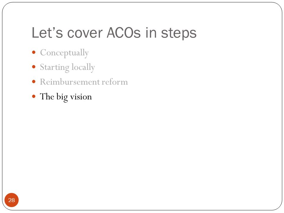 Let's cover ACOs in steps 28 Conceptually Starting locally Reimbursement reform The big vision