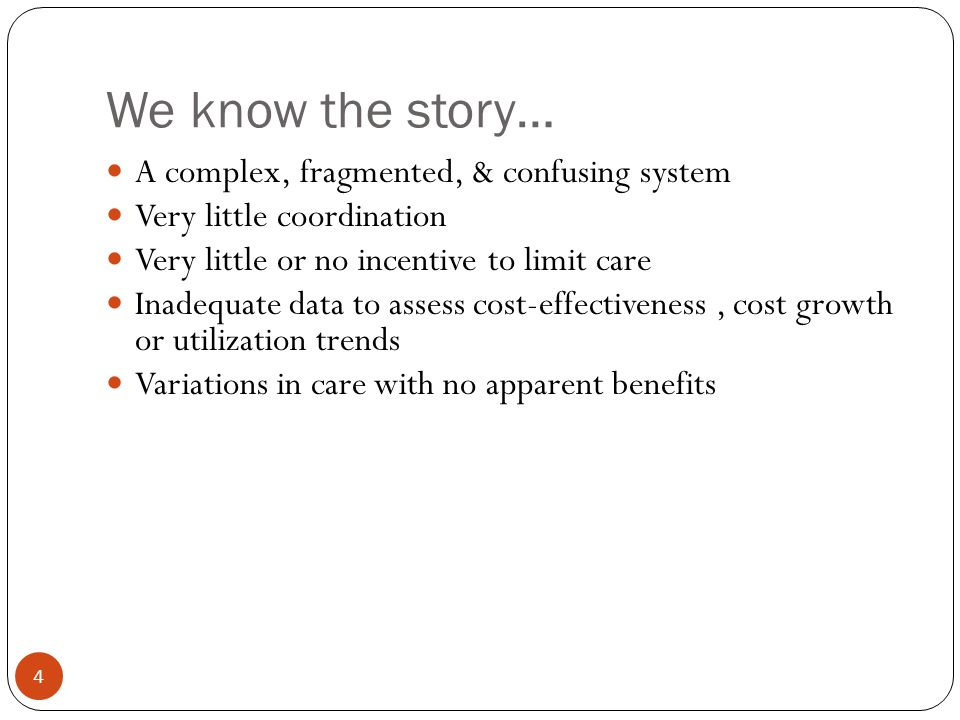 We know the story… 4 A complex, fragmented, & confusing system Very little coordination Very little or no incentive to limit care Inadequate data to assess cost-effectiveness, cost growth or utilization trends Variations in care with no apparent benefits