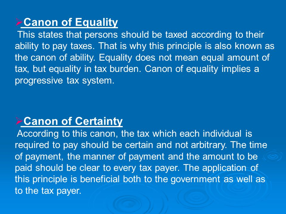  Canon of Equality This states that persons should be taxed according to their ability to pay taxes. That is why this principle is also known as the