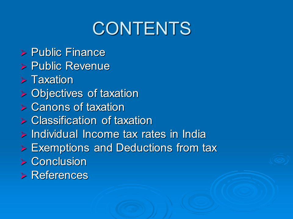 CONTENTS  Public Finance  Public Revenue  Taxation  Objectives of taxation  Canons of taxation  Classification of taxation  Individual Income t