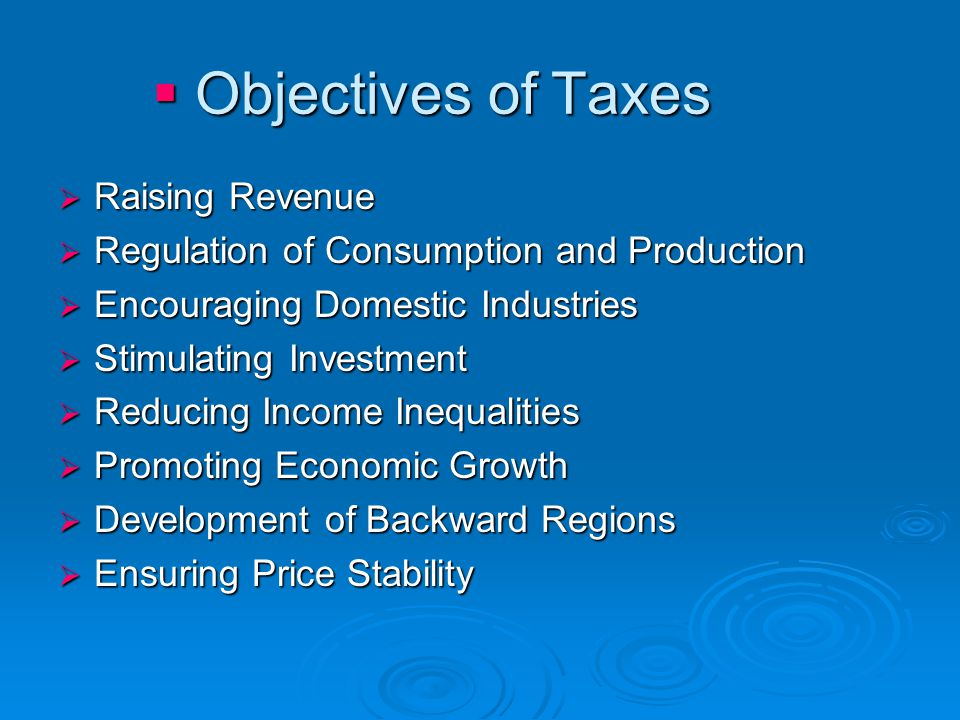  Objectives of Taxes  Raising Revenue  Regulation of Consumption and Production  Encouraging Domestic Industries  Stimulating Investment  Reduci