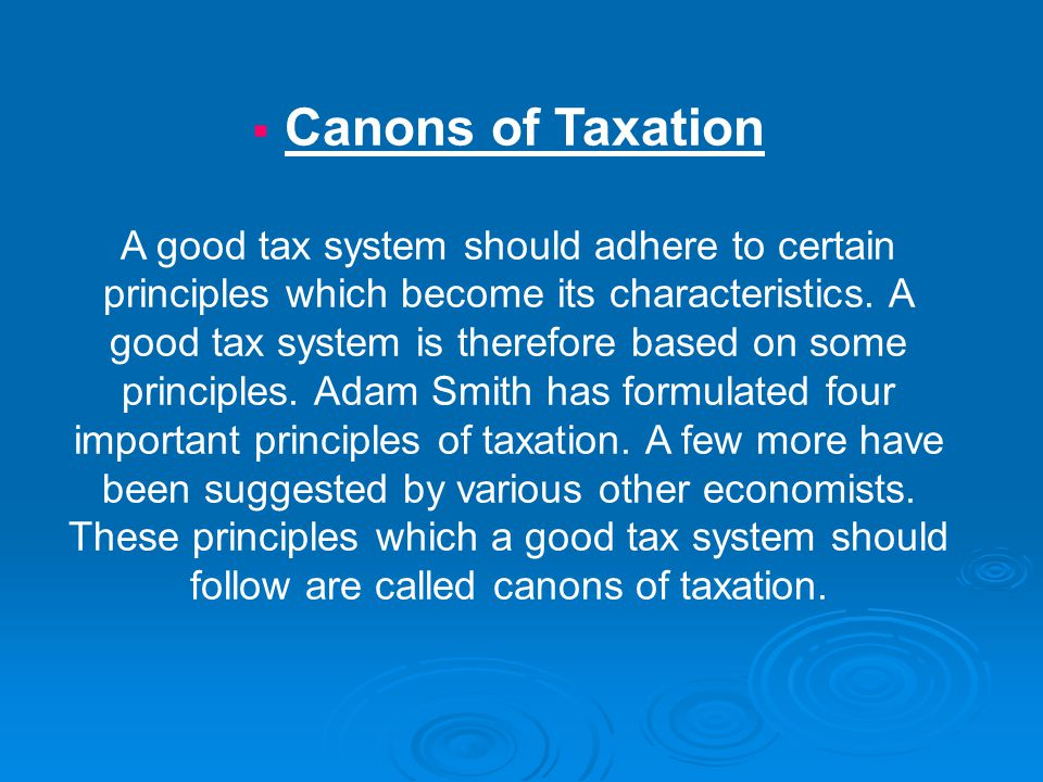  Canons of Taxation A good tax system should adhere to certain principles which become its characteristics. A good tax system is therefore based on s