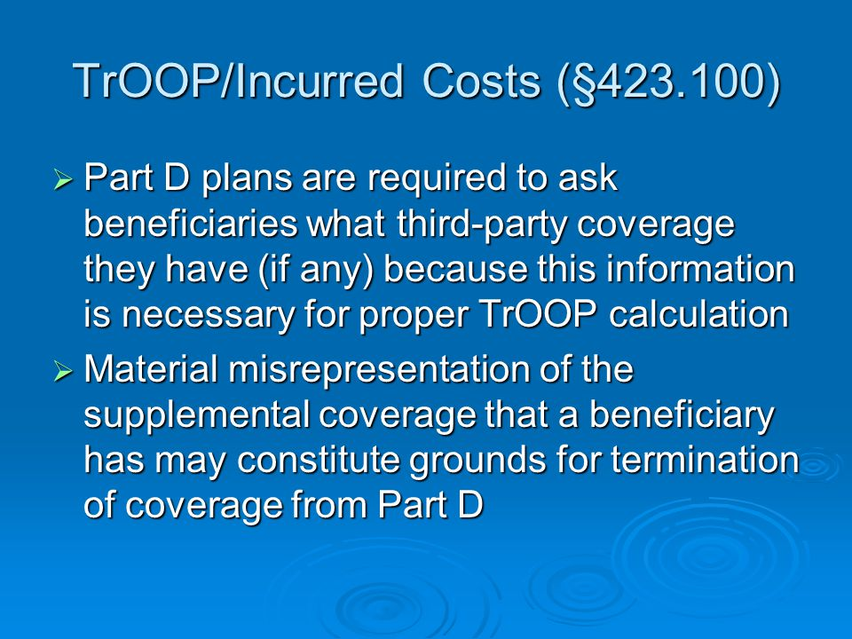 TrOOP/Incurred Costs (§423.100)  Part D plans are required to ask beneficiaries what third-party coverage they have (if any) because this information