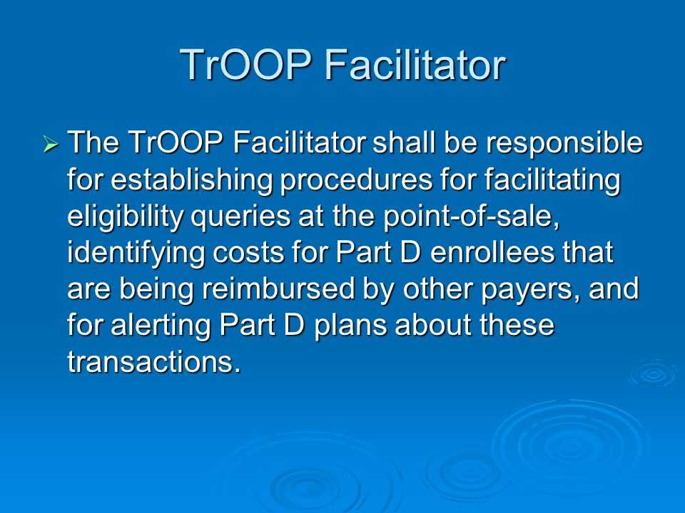 TrOOP Facilitator  The TrOOP Facilitator shall be responsible for establishing procedures for facilitating eligibility queries at the point-of-sale, identifying costs for Part D enrollees that are being reimbursed by other payers, and for alerting Part D plans about these transactions.