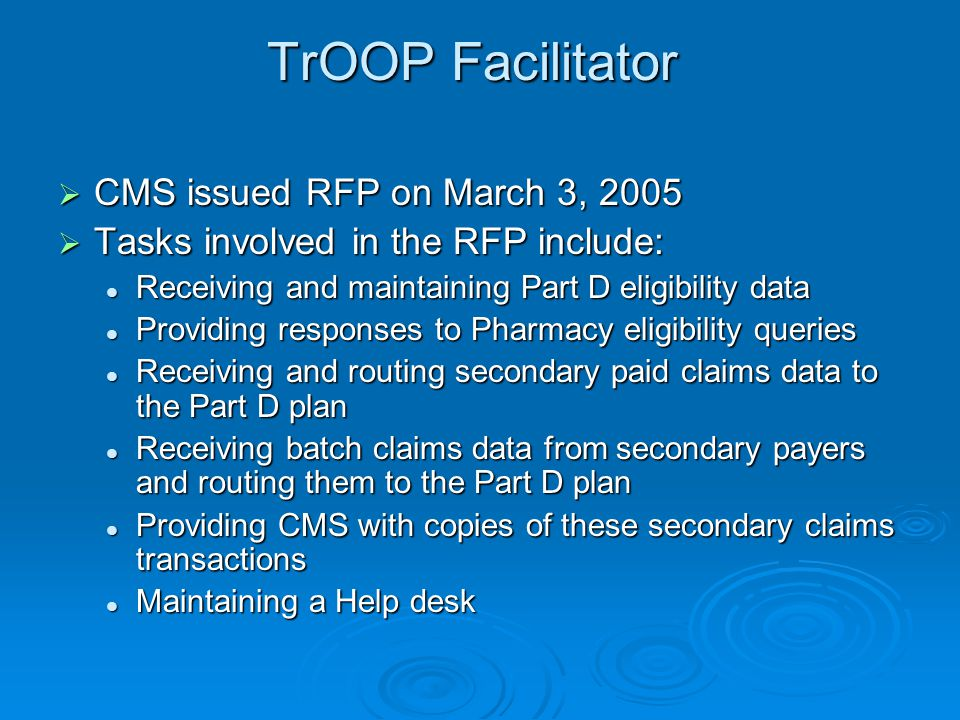 TrOOP Facilitator  CMS issued RFP on March 3, 2005  Tasks involved in the RFP include: Receiving and maintaining Part D eligibility data Receiving a