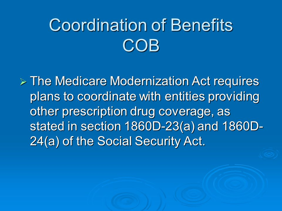 Coordination of Benefits COB  The Medicare Modernization Act requires plans to coordinate with entities providing other prescription drug coverage, a