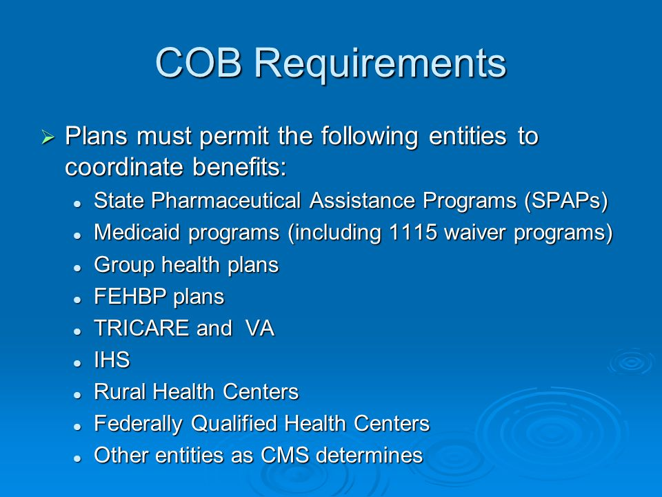 COB Requirements  Plans must permit the following entities to coordinate benefits: State Pharmaceutical Assistance Programs (SPAPs) State Pharmaceutical Assistance Programs (SPAPs) Medicaid programs (including 1115 waiver programs) Medicaid programs (including 1115 waiver programs) Group health plans Group health plans FEHBP plans FEHBP plans TRICARE and VA TRICARE and VA IHS IHS Rural Health Centers Rural Health Centers Federally Qualified Health Centers Federally Qualified Health Centers Other entities as CMS determines Other entities as CMS determines