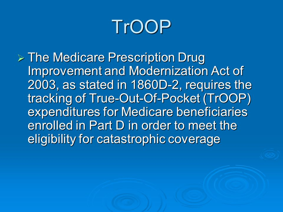 TrOOP  The Medicare Prescription Drug Improvement and Modernization Act of 2003, as stated in 1860D-2, requires the tracking of True-Out-Of-Pocket (TrOOP) expenditures for Medicare beneficiaries enrolled in Part D in order to meet the eligibility for catastrophic coverage