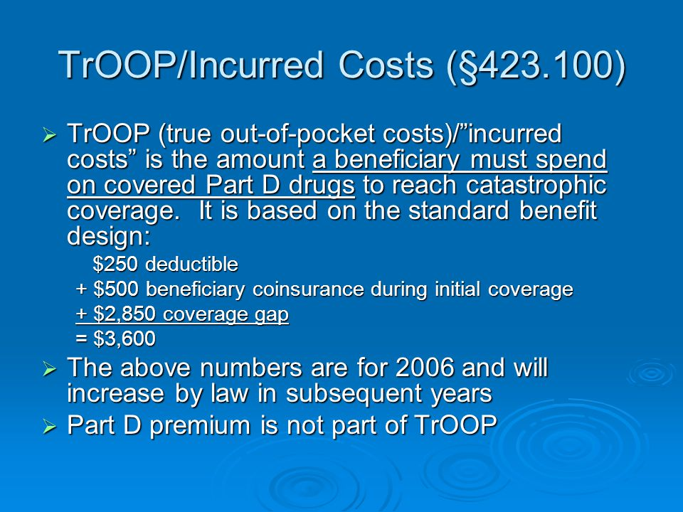 """TrOOP/Incurred Costs (§423.100)  TrOOP (true out-of-pocket costs)/""""incurred costs"""" is the amount a beneficiary must spend on covered Part D drugs to"""