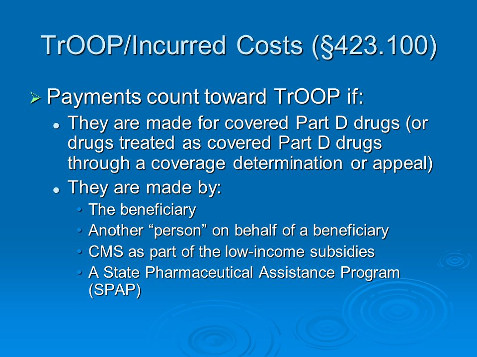 TrOOP/Incurred Costs (§423.100)  Payments count toward TrOOP if: They are made for covered Part D drugs (or drugs treated as covered Part D drugs thr