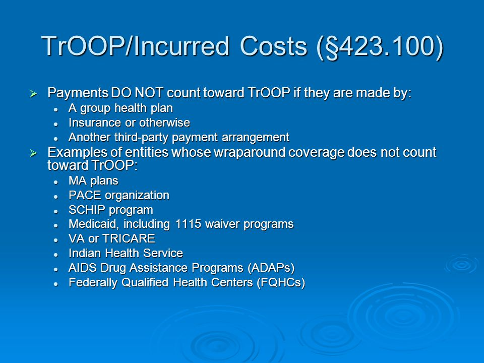 TrOOP/Incurred Costs (§423.100)  Payments DO NOT count toward TrOOP if they are made by: A group health plan A group health plan Insurance or otherwi