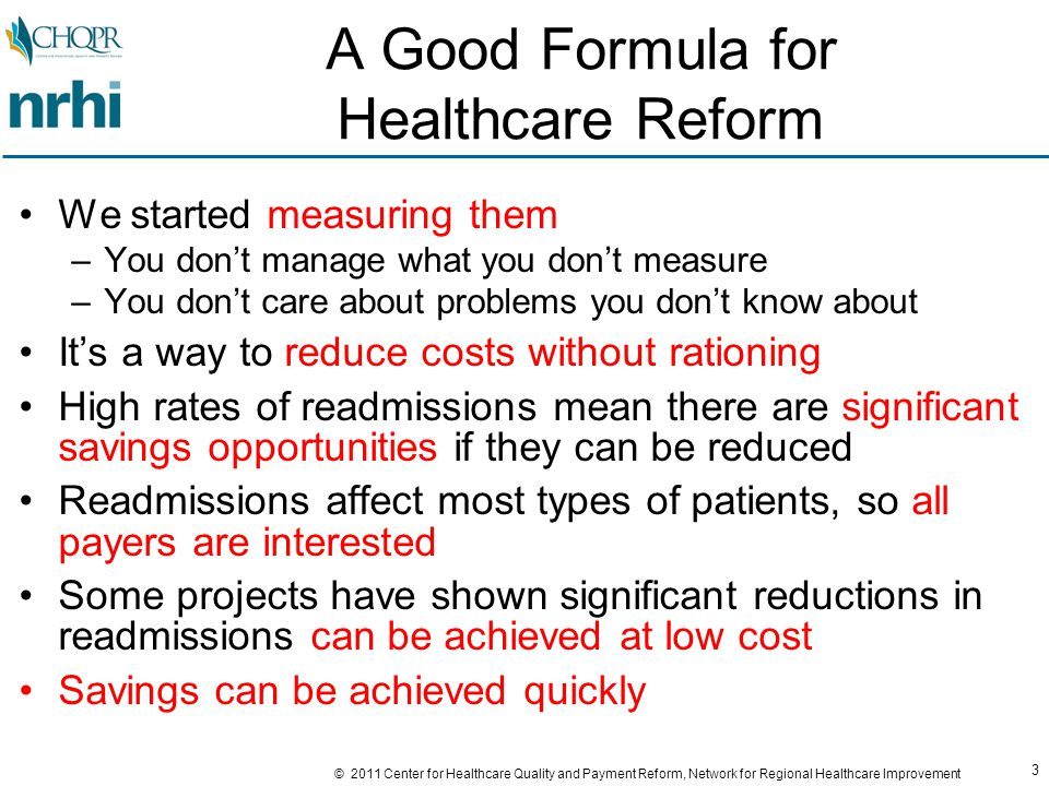 94 © 2011 Center for Healthcare Quality and Payment Reform, Network for Regional Healthcare Improvement A Comprehensive, Data-Driven Approach to Reducing Readmits Analyze data to determine where your biggest opportunities for reducing readmissions exist –Which conditions (e.g., CHF and COPD), which patients (age, geography, etc.), which settings (home, rehab, LTC) Identify the (many) root causes of readmissions and redesign care in the settings where those root causes occur and/or can be most effectively addressed –Transitional interventions should address the problems with transitions, not try to fix problems that should have been addressed earlier –Patients should not have to be hospitalized to get better ambulatory care; design/coordinate your efforts around a strong PCMH base Create a business case to support sustainable funding –Savings have to exceed costs – increase impact or reduce costs –Coordinate efforts to avoid duplication and gaps Monitor performance and continuously adjust –Just because it's proven in the literature doesn't mean it will automatically work well in your setting with your patients –Ask patients and family how well it's working, not yourselves!